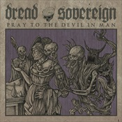 DREAD SOVEREIGN - Pray To The Devil In Man