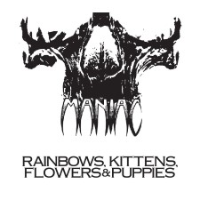 MANIAC - Rainbows, Kittens, Flowers & Puppies